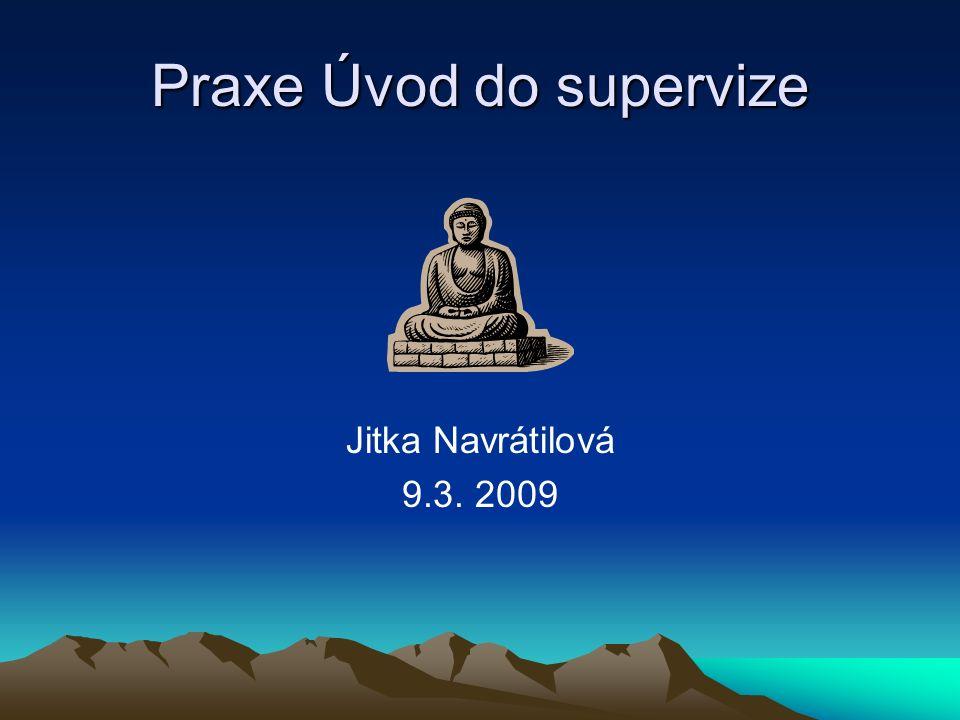 Praxe Úvod do supervize Jitka Navrátilová 9.3. 2009