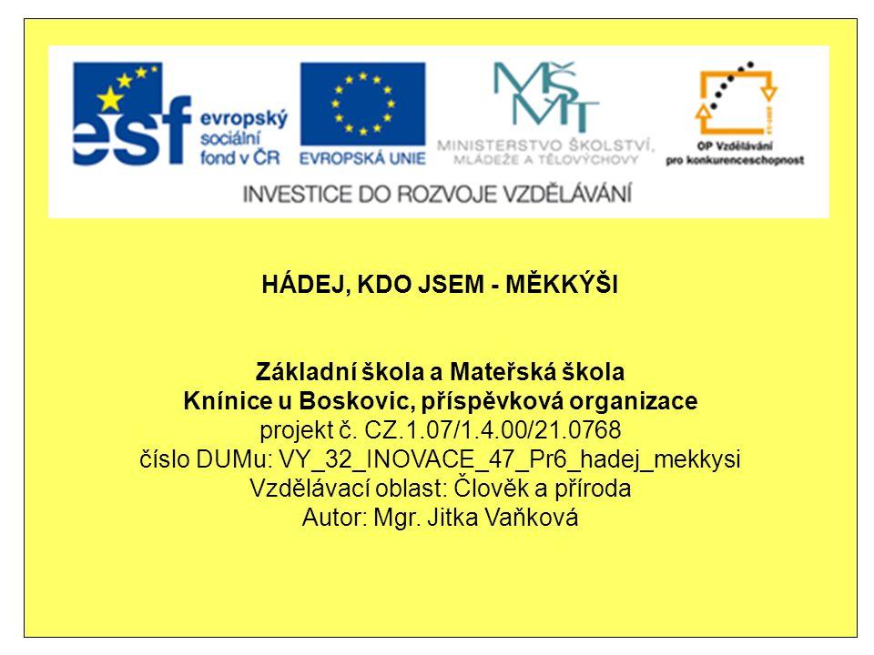 HÁDEJ, KDO JSEM - MĚKKÝŠI Základní škola a Mateřská škola Knínice u Boskovic, příspěvková organizace projekt č.