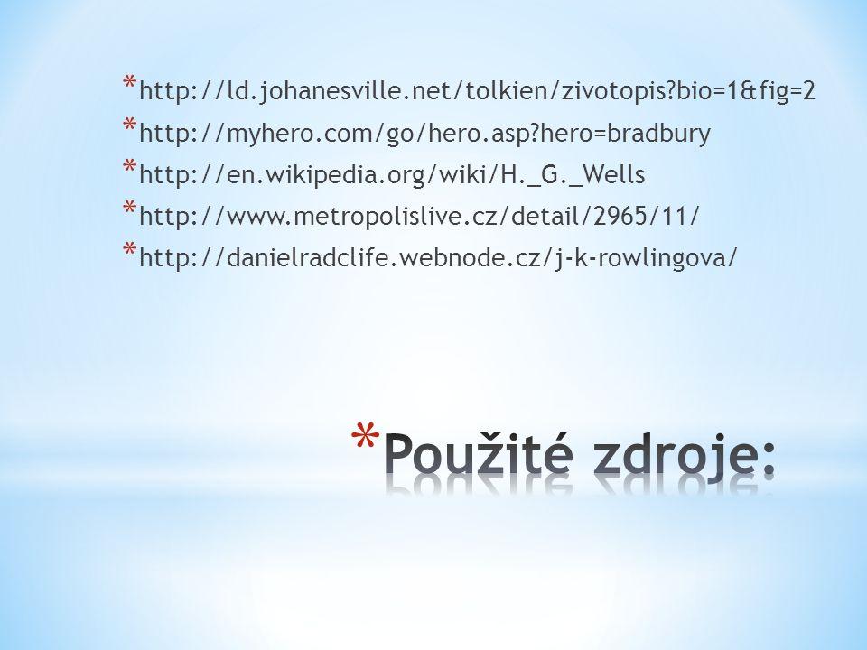 * http://ld.johanesville.net/tolkien/zivotopis bio=1&fig=2 * http://myhero.com/go/hero.asp hero=bradbury * http://en.wikipedia.org/wiki/H._G._Wells * http://www.metropolislive.cz/detail/2965/11/ * http://danielradclife.webnode.cz/j-k-rowlingova/