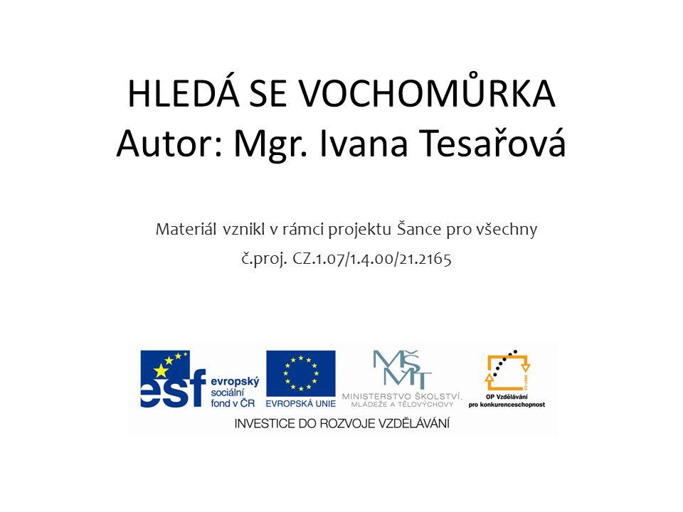 HLEDÁ SE VOCHOMŮRKA Autor: Mgr. Ivana Tesařová Materiál vznikl v rámci projektu Šance pro všechny č.proj. CZ.1.07/1.4.00/21.2165