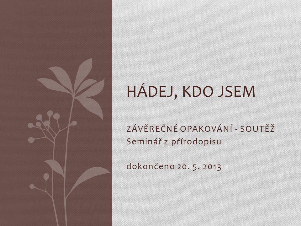 ZÁVĚREČNÉ OPAKOVÁNÍ - SOUTĚŽ Seminář z přírodopisu dokončeno 20. 5. 2013 HÁDEJ, KDO JSEM