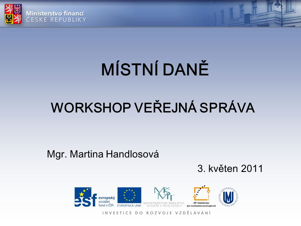 MÍSTNÍ DANĚ WORKSHOP VEŘEJNÁ SPRÁVA Mgr. Martina Handlosová 3. květen 2011