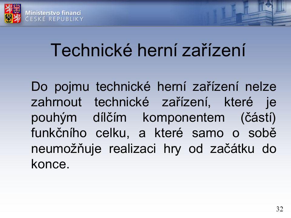 32 Technické herní zařízení Do pojmu technické herní zařízení nelze zahrnout technické zařízení, které je pouhým dílčím komponentem (částí) funkčního celku, a které samo o sobě neumožňuje realizaci hry od začátku do konce.