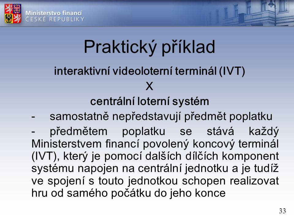 33 Praktický příklad interaktivní videoloterní terminál (IVT) X centrální loterní systém - samostatně nepředstavují předmět poplatku -předmětem poplatku se stává každý Ministerstvem financí povolený koncový terminál (IVT), který je pomocí dalších dílčích komponent systému napojen na centrální jednotku a je tudíž ve spojení s touto jednotkou schopen realizovat hru od samého počátku do jeho konce