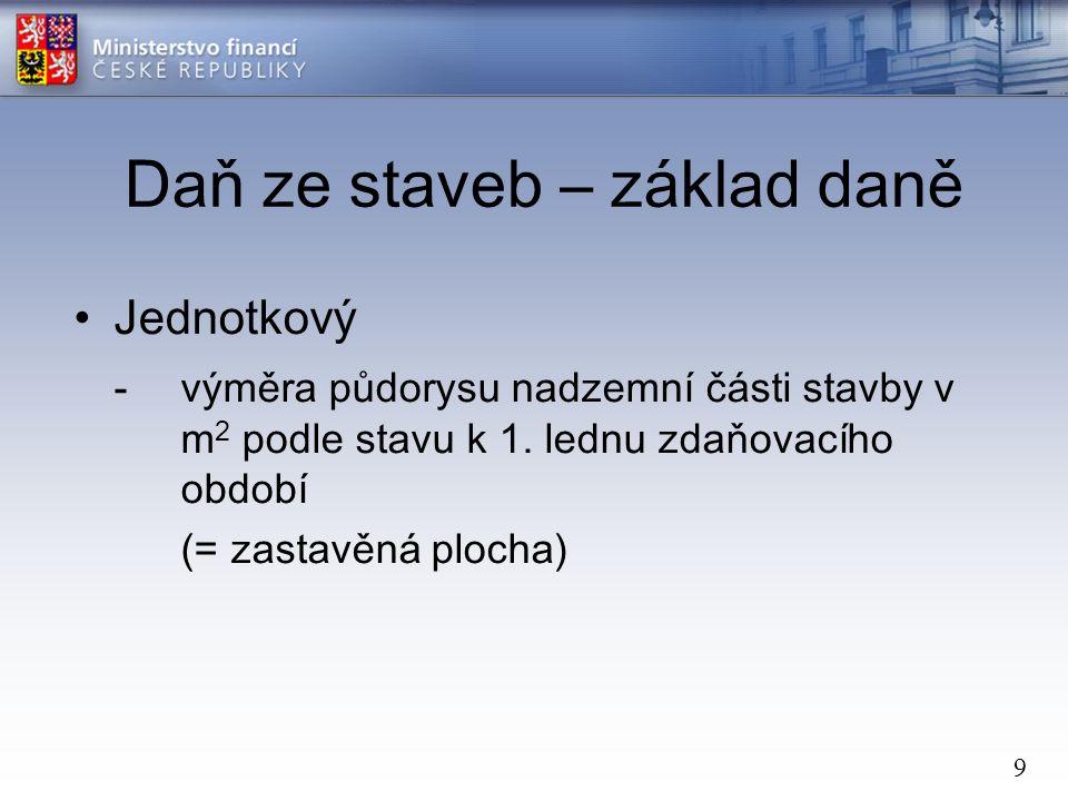 9 Daň ze staveb – základ daně Jednotkový -výměra půdorysu nadzemní části stavby v m 2 podle stavu k 1.
