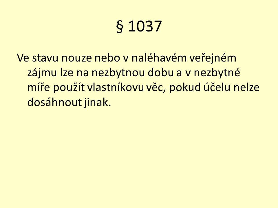 § 1037 Ve stavu nouze nebo v naléhavém veřejném zájmu lze na nezbytnou dobu a v nezbytné míře použít vlastníkovu věc, pokud účelu nelze dosáhnout jinak.