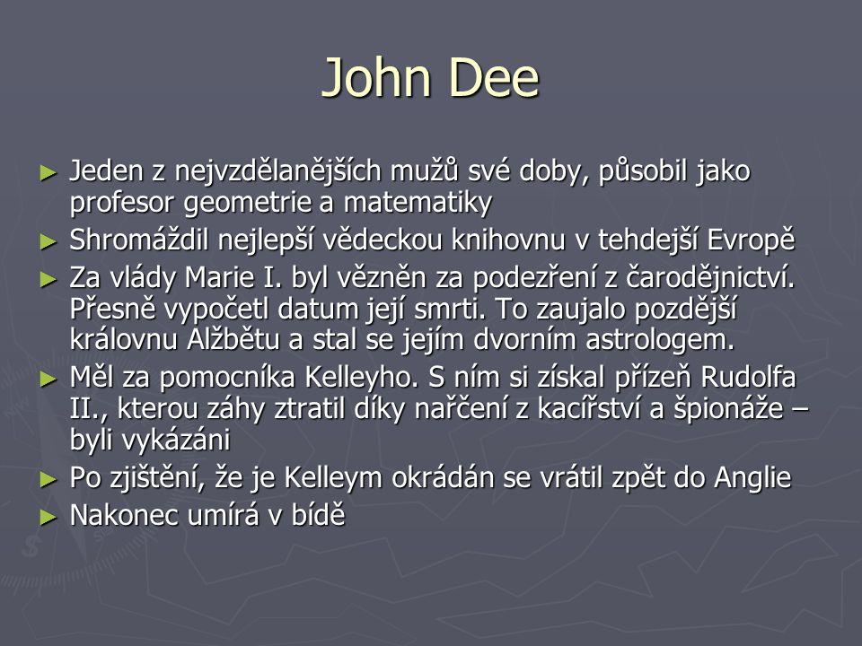 John Dee ► Jeden z nejvzdělanějších mužů své doby, působil jako profesor geometrie a matematiky ► Shromáždil nejlepší vědeckou knihovnu v tehdejší Evr