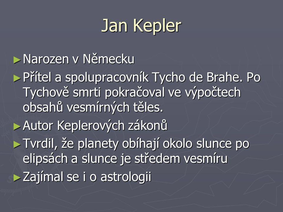 Jan Kepler ► Narozen v Německu ► Přítel a spolupracovník Tycho de Brahe. Po Tychově smrti pokračoval ve výpočtech obsahů vesmírných těles. ► Autor Kep