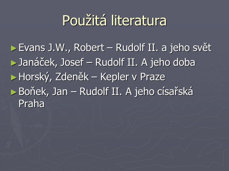 Použitá literatura ► Evans J.W., Robert – Rudolf II. a jeho svět ► Janáček, Josef – Rudolf II. A jeho doba ► Horský, Zdeněk – Kepler v Praze ► Boňek,