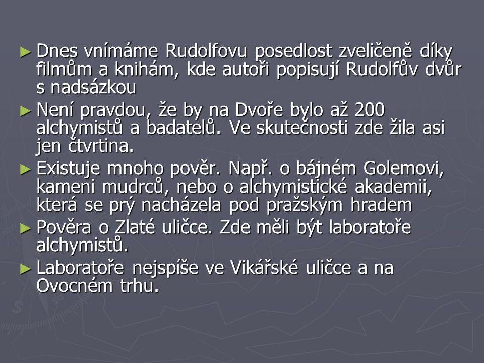 ► Dnes vnímáme Rudolfovu posedlost zveličeně díky filmům a knihám, kde autoři popisují Rudolfův dvůr s nadsázkou ► Není pravdou, že by na Dvoře bylo až 200 alchymistů a badatelů.
