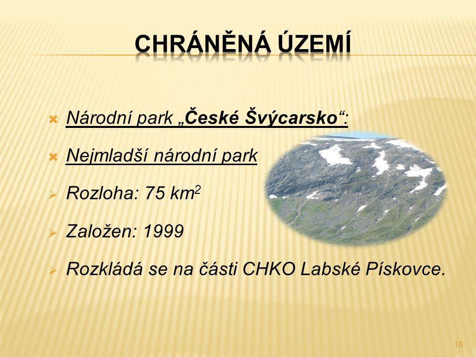 """ Národní park """"České Švýcarsko"""":  Nejmladší národní park  Rozloha: 75 km 2  Založen: 1999  Rozkládá se na části CHKO Labské Pískovce. 18"""