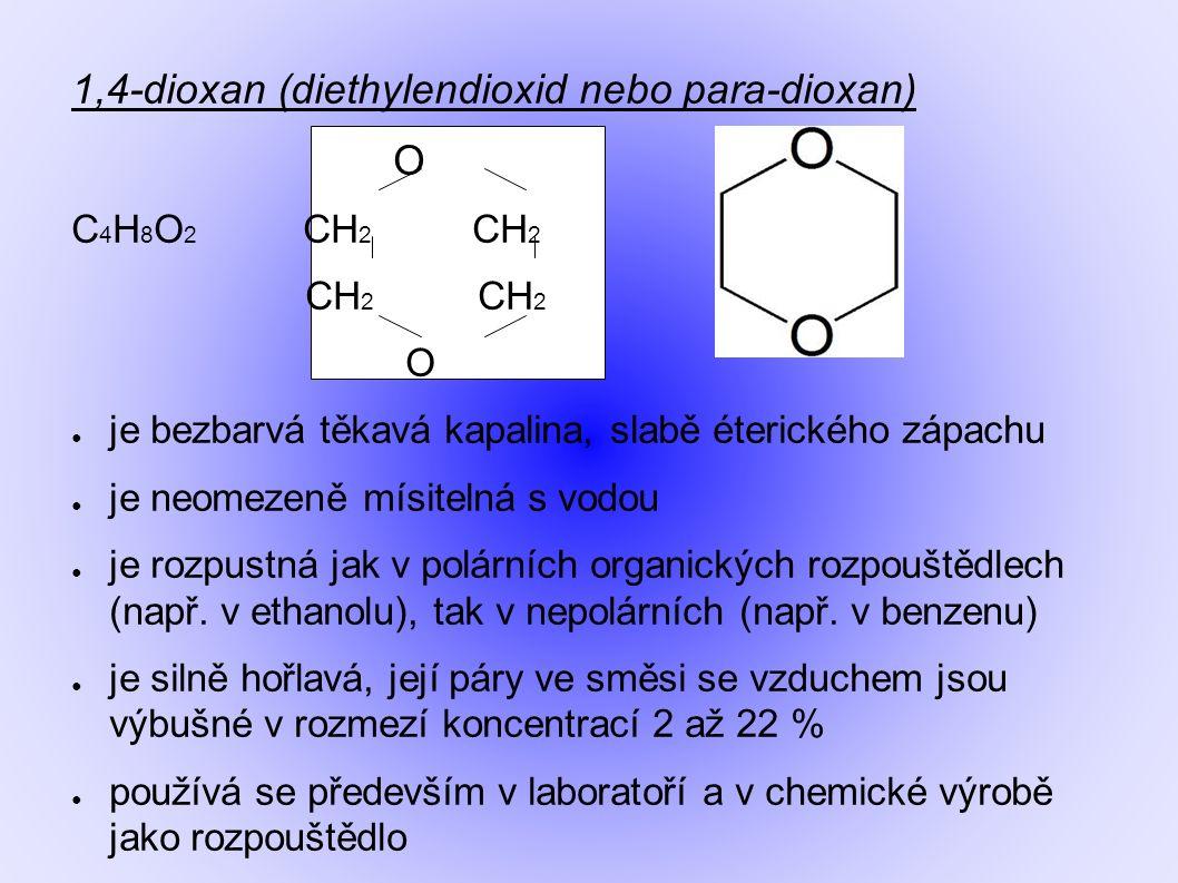 1,4-dioxan (diethylendioxid nebo para-dioxan) O C 4 H 8 O 2 CH 2 CH 2 CH 2 CH 2 O ● je bezbarvá těkavá kapalina, slabě éterického zápachu ● je neomezeně mísitelná s vodou ● je rozpustná jak v polárních organických rozpouštědlech (např.