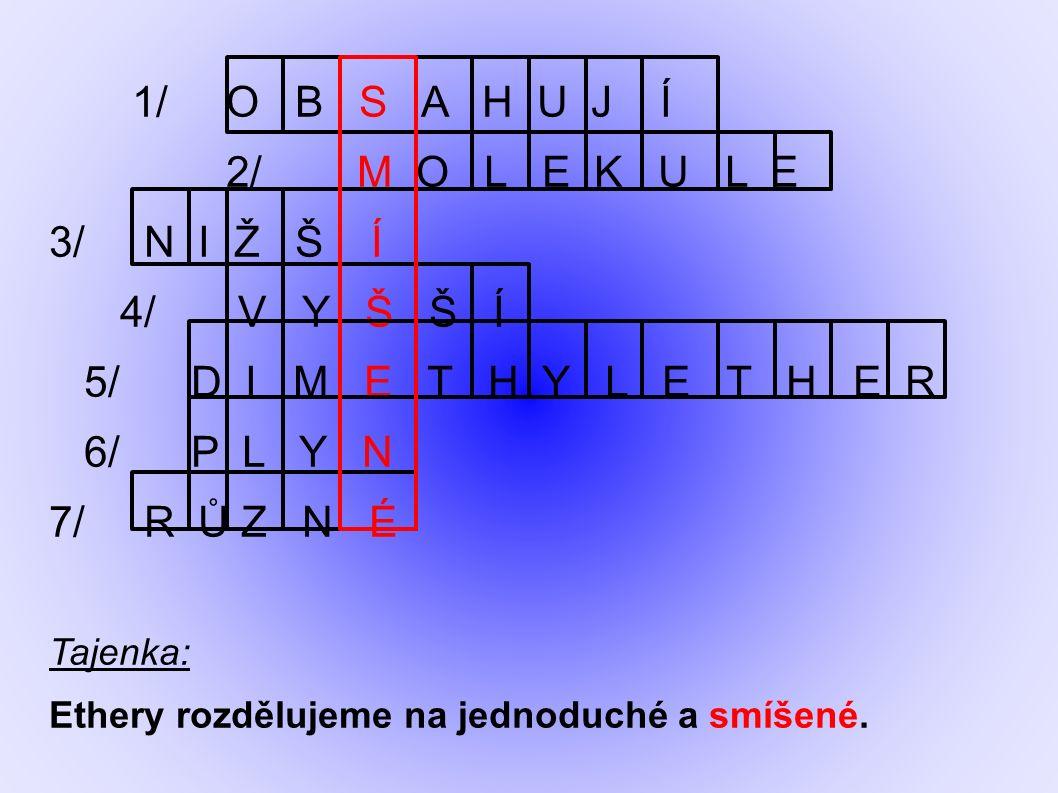 1/ O B S A H U J Í 2/ M O L E K U L E 3/ N I Ž Š Í 4/ V Y Š Š Í 5/ D I M E T H Y L E T H E R 6/ P L Y N 7/ R Ů Z N É Tajenka: Ethery rozdělujeme na jednoduché a smíšené.