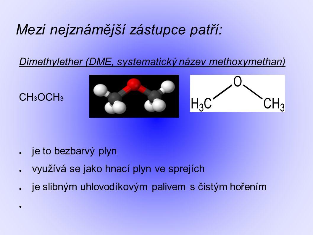 Mezi nejznámější zástupce patří: Dimethylether (DME, systematický název methoxymethan) CH 3 OCH 3 ● je to bezbarvý plyn ● využívá se jako hnací plyn ve sprejích ● je slibným uhlovodíkovým palivem s čistým hořením ●
