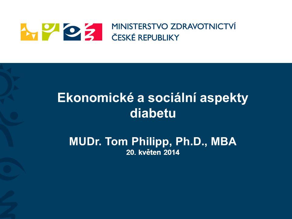 Ekonomické a sociální aspekty diabetu MUDr. Tom Philipp, Ph.D., MBA 20. květen 2014