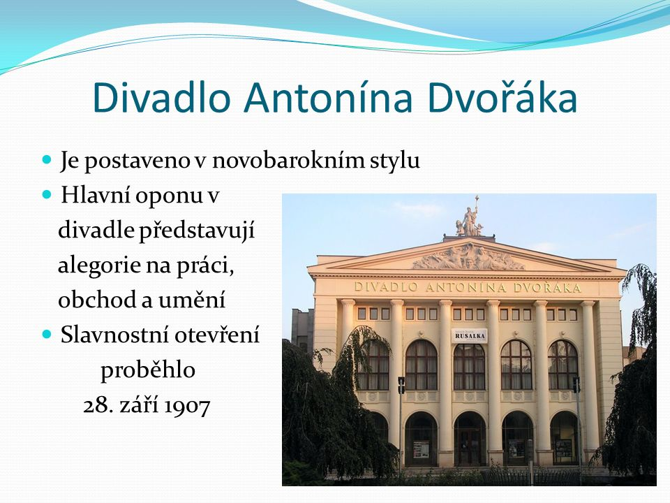 Divadlo Antonína Dvořáka Je postaveno v novobarokním stylu Hlavní oponu v divadle představují alegorie na práci, obchod a umění Slavnostní otevření proběhlo 28.