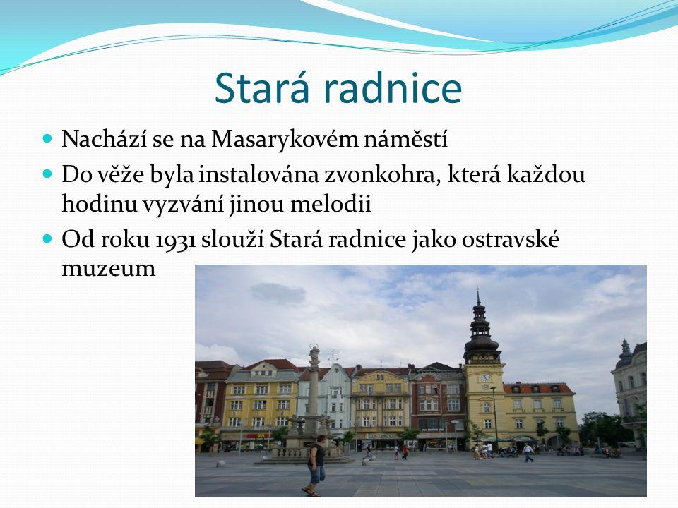 Stará radnice Nachází se na Masarykovém náměstí Do věže byla instalována zvonkohra, která každou hodinu vyzvání jinou melodii Od roku 1931 slouží Stará radnice jako ostravské muzeum
