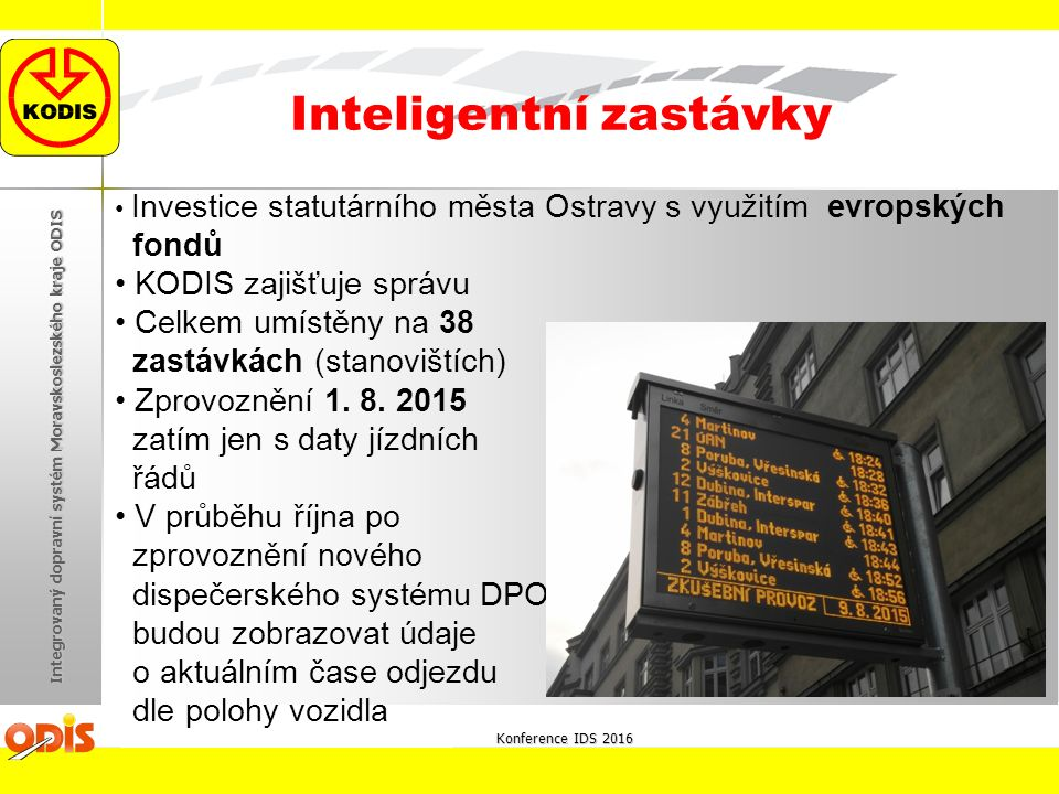 Konference IDS 2016 Integrovaný dopravní systém Moravskoslezského kraje ODIS Inteligentní zastávky Investice statutárního města Ostravy s využitím evropských fondů KODIS zajišťuje správu Celkem umístěny na 38 zastávkách (stanovištích) Zprovoznění 1.