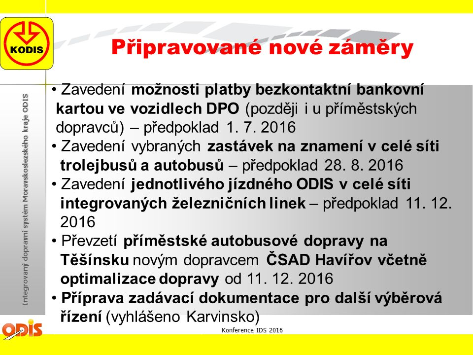 Konference IDS 2016 Integrovaný dopravní systém Moravskoslezského kraje ODIS Připravované nové záměry Zavedení možnosti platby bezkontaktní bankovní kartou ve vozidlech DPO (později i u příměstských dopravců) – předpoklad 1.