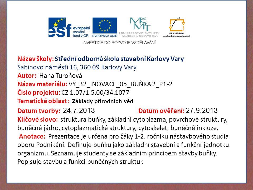 Název školy: Střední odborná škola stavební Karlovy Vary Sabinovo náměstí 16, 360 09 Karlovy Vary Autor: Hana Turoňová Název materiálu: VY_32_INOVACE_05_BUŇKA 2_P1 - 2 Číslo projektu: CZ 1.07/1.5.00/34.1077 Tematická oblast : Základy přírodních věd Datum tvorby: 24.7.2013 Datum ověření: 27.9.2013 Klíčové slovo: struktura buňky, základní cytoplazma, povrchové struktury, buněčné jádro, cytoplazmatické struktury, cytoskelet, buněčné inkluze.