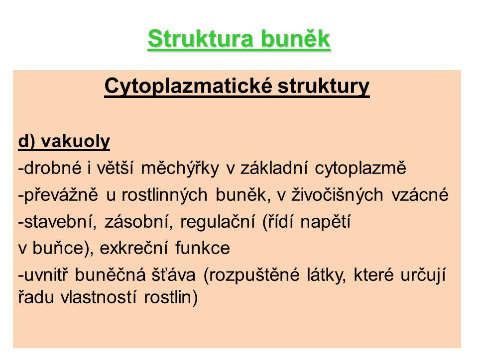 Struktura buněk Cytoplazmatické struktury d) vakuoly -drobné i větší měchýřky v základní cytoplazmě -převážně u rostlinných buněk, v živočišných vzácné -stavební, zásobní, regulační (řídí napětí v buňce), exkreční funkce -uvnitř buněčná šťáva (rozpuštěné látky, které určují řadu vlastností rostlin)