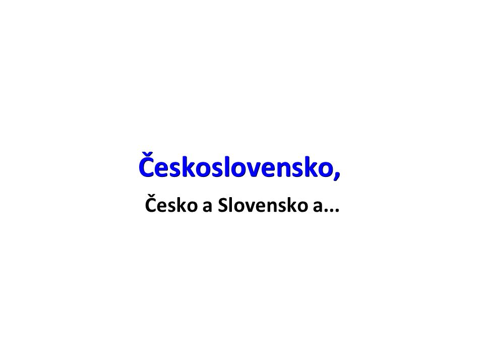 Československo, Česko a Slovensko a...