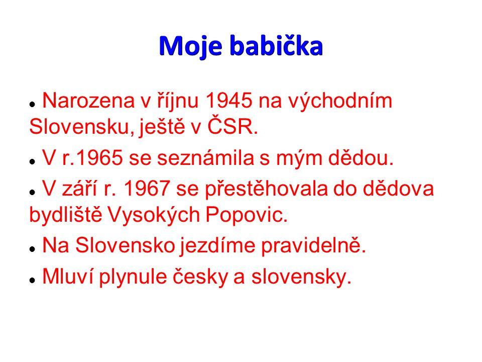 Moje babička Narozena v říjnu 1945 na východním Slovensku, ještě v ČSR. V r.1965 se seznámila s mým dědou. V září r. 1967 se přestěhovala do dědova by