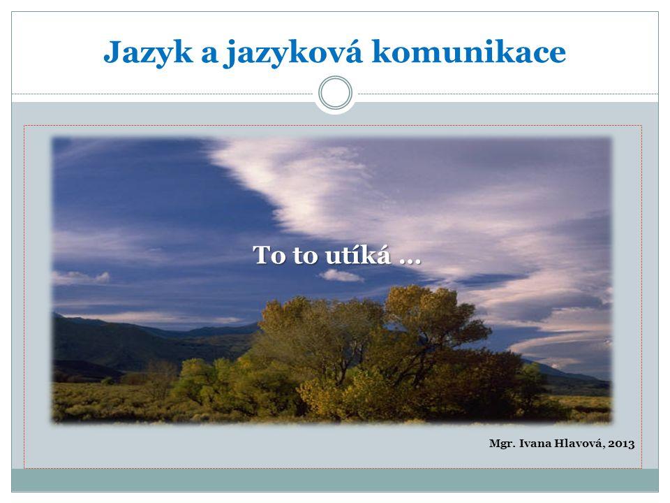 Jazyk a jazyková komunikace Mgr. Ivana Hlavová, 2013 To to utíká …