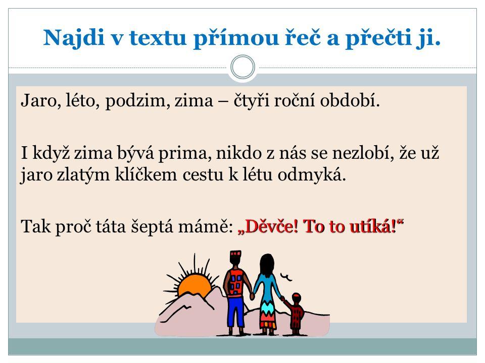Najdi v textu přímou řeč a přečti ji. Jaro, léto, podzim, zima – čtyři roční období.