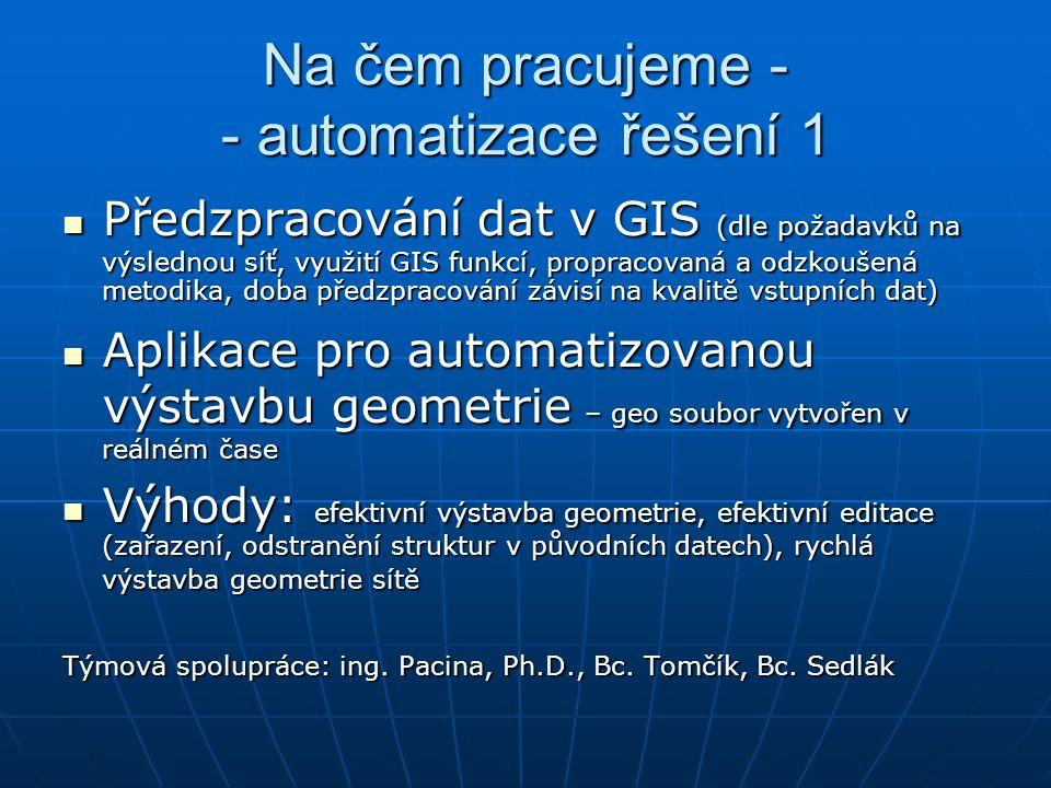 Na čem pracujeme - - automatizace řešení 1 Předzpracování dat v GIS (dle požadavků na výslednou síť, využití GIS funkcí, propracovaná a odzkoušená metodika, doba předzpracování závisí na kvalitě vstupních dat)  Předzpracování dat v GIS (dle požadavků na výslednou síť, využití GIS funkcí, propracovaná a odzkoušená metodika, doba předzpracování závisí na kvalitě vstupních dat)  Aplikace pro automatizovanou výstavbu geometrie – geo soubor vytvořen v reálném čase Aplikace pro automatizovanou výstavbu geometrie – geo soubor vytvořen v reálném čase Výhody: efektivní výstavba geometrie, efektivní editace (zařazení, odstranění struktur v původních datech) , rychlá výstavba geometrie sítě Výhody: efektivní výstavba geometrie, efektivní editace (zařazení, odstranění struktur v původních datech) , rychlá výstavba geometrie sítě Týmová spolupráce: ing.