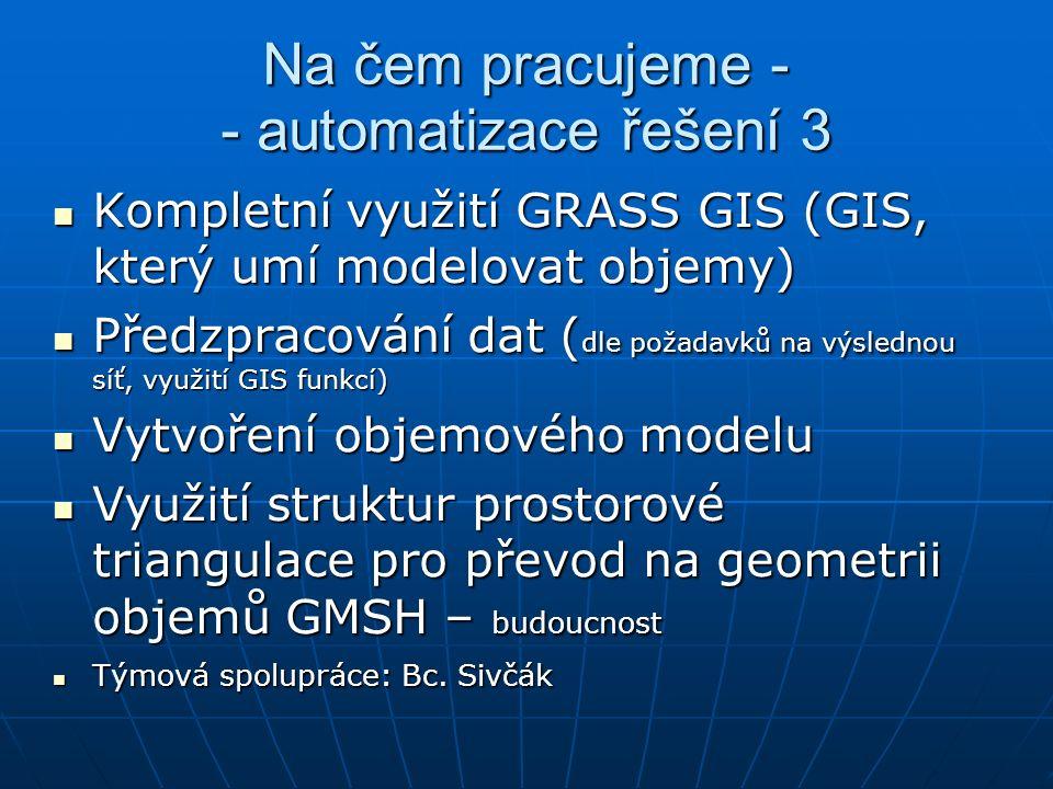 Na čem pracujeme - - automatizace řešení 3 Kompletní využití GRASS GIS (GIS, který umí modelovat objemy)  Kompletní využití GRASS GIS (GIS, který umí modelovat objemy)  Předzpracování dat ( dle požadavků na výslednou síť, využití GIS funkcí)  Předzpracování dat ( dle požadavků na výslednou síť, využití GIS funkcí)  Vytvoření objemového modelu Vytvoření objemového modelu Využití struktur prostorové triangulace pro převod na geometrii objemů GMSH – budoucnost Využití struktur prostorové triangulace pro převod na geometrii objemů GMSH – budoucnost Týmová spolupráce: Bc.