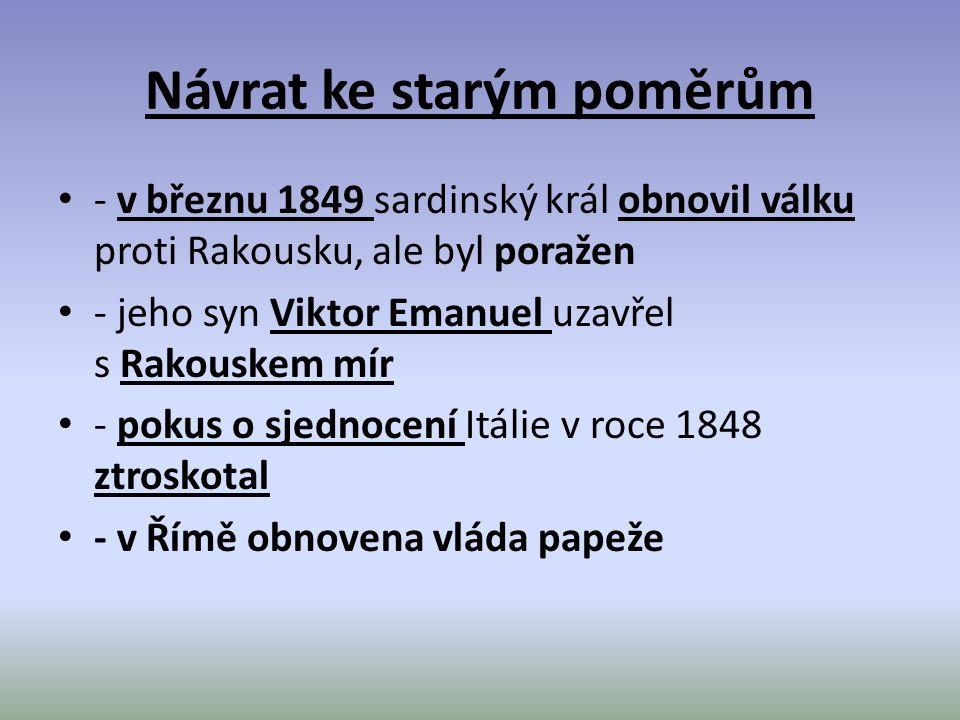 Návrat ke starým poměrům - v březnu 1849 sardinský král obnovil válku proti Rakousku, ale byl poražen - jeho syn Viktor Emanuel uzavřel s Rakouskem mír - pokus o sjednocení Itálie v roce 1848 ztroskotal - v Římě obnovena vláda papeže