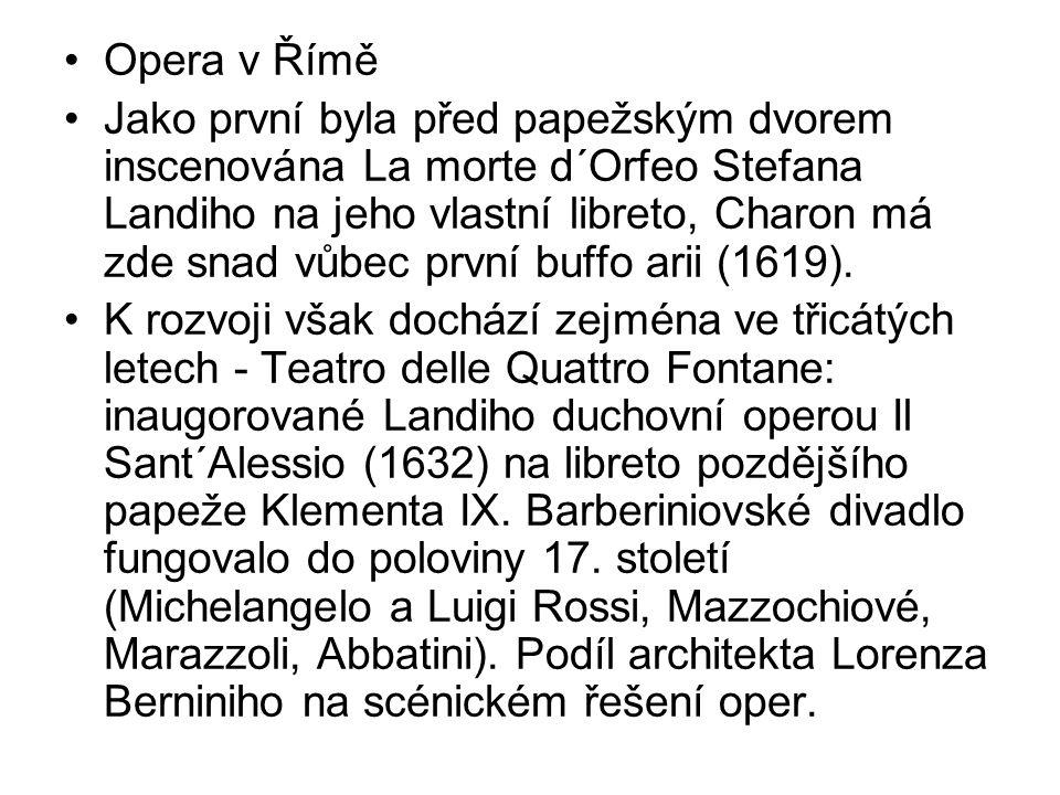Opera v Římě Jako první byla před papežským dvorem inscenována La morte d´Orfeo Stefana Landiho na jeho vlastní libreto, Charon má zde snad vůbec první buffo arii (1619).