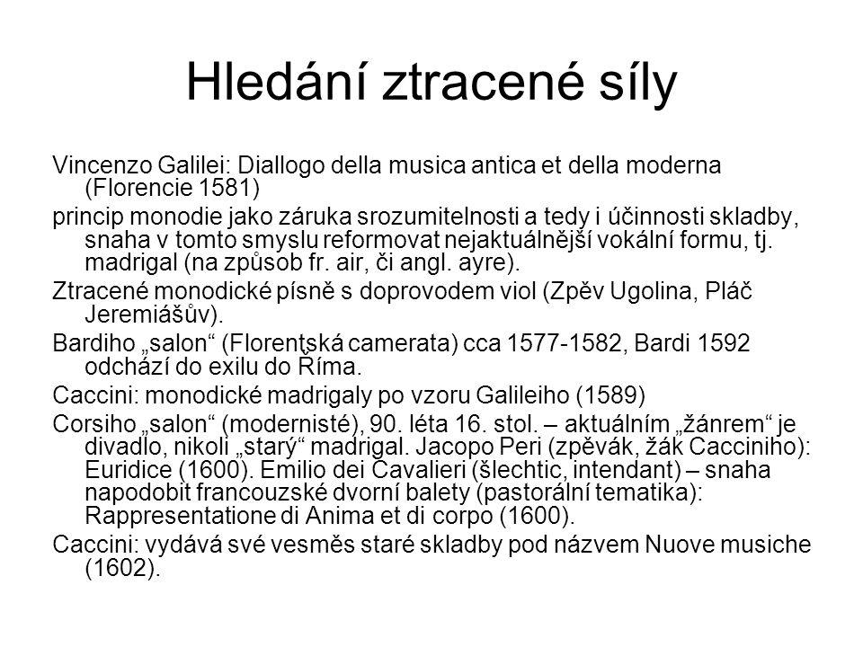 Hledání ztracené síly Vincenzo Galilei: Diallogo della musica antica et della moderna (Florencie 1581) princip monodie jako záruka srozumitelnosti a tedy i účinnosti skladby, snaha v tomto smyslu reformovat nejaktuálnější vokální formu, tj.