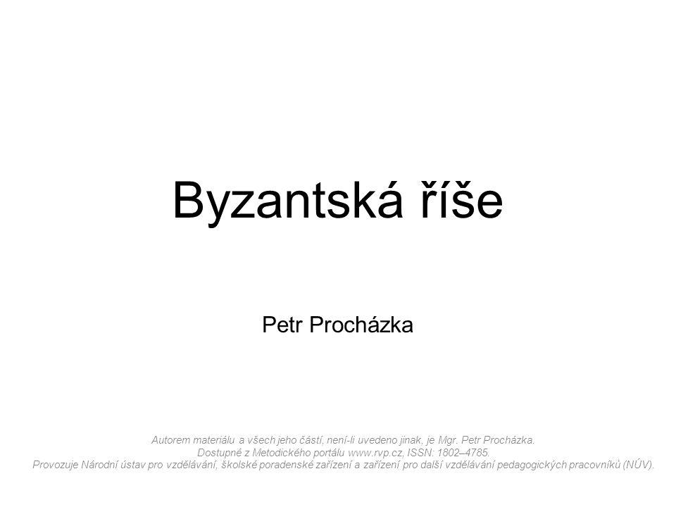 Byzantská říše Petr Procházka Autorem materiálu a všech jeho částí, není-li uvedeno jinak, je Mgr.