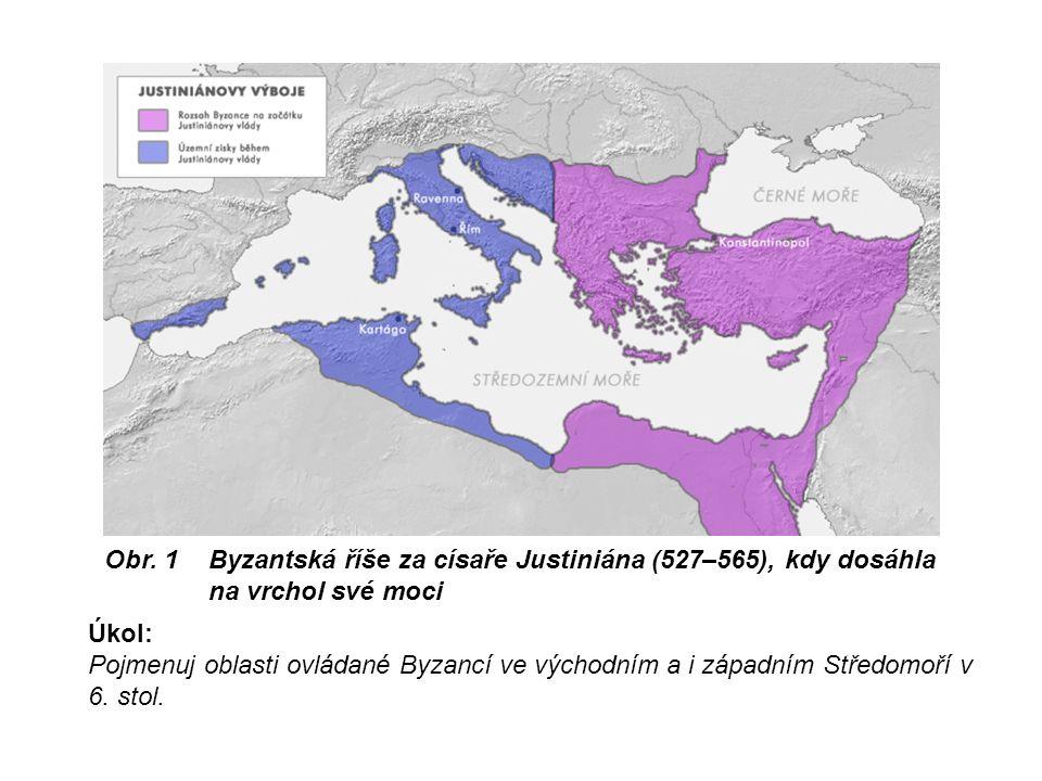 Obr. 1 Byzantská říše za císaře Justiniána (527–565), kdy dosáhla na vrchol své moci Úkol: Pojmenuj oblasti ovládané Byzancí ve východním a i západním