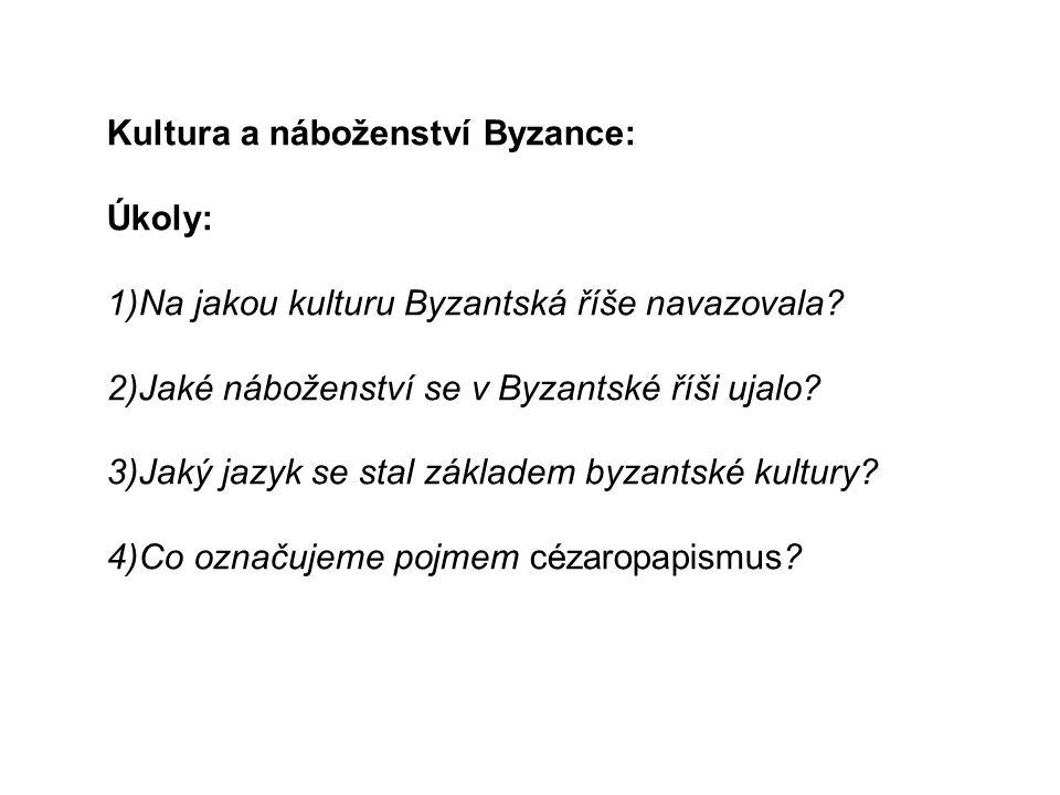 Kultura a náboženství Byzance: Úkoly: 1)Na jakou kulturu Byzantská říše navazovala.
