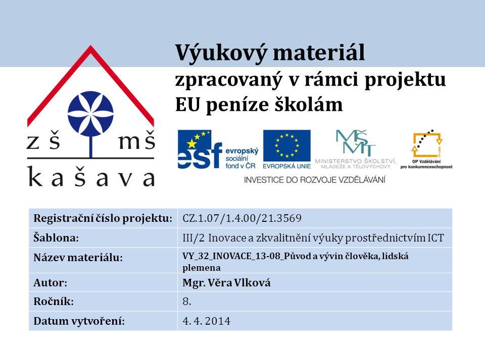 Výukový materiál zpracovaný v rámci projektu EU peníze školám Registrační číslo projektu:CZ.1.07/1.4.00/21.3569 Šablona:III/2 Inovace a zkvalitnění výuky prostřednictvím ICT Název materiálu: VY_32_INOVACE_13-08_Původ a vývin člověka, lidská plemena Autor:Mgr.