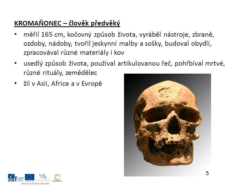 KROMAŇONEC – člověk předvěký měřil 165 cm, kočovný způsob života, vyráběl nástroje, zbraně, ozdoby, nádoby, tvořil jeskynní malby a sošky, budoval obydlí, zpracovával různé materiály i kov usedlý způsob života, používal artikulovanou řeč, pohřbíval mrtvé, různé rituály, zemědělec žil v Asii, Africe a v Evropě 5