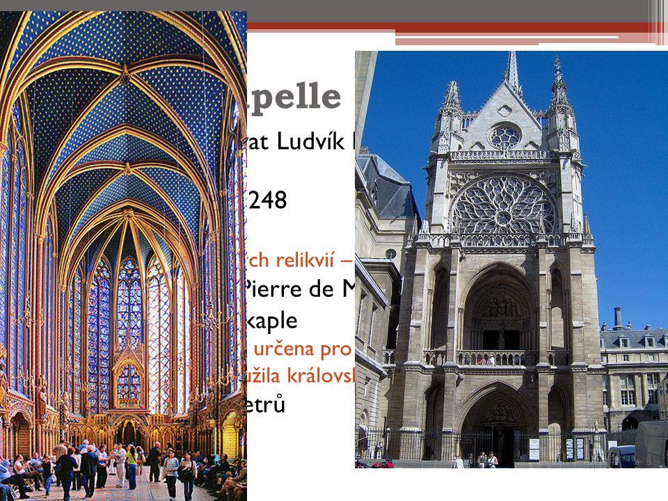 Sainte Chapelle Nechal ji vybudovat Ludvík IX na svém pařížském hradě V letech 1242 – 1248 Původní účel  Umístění vzácných relikvií – trny z koruny Krista Architektem byl Pierre de Montreuil Jsou to vlastně 2 kaple  Dolní kaple byla určena pro a prostý lid  Horní kaple sloužila královské rodine Vysoká je 20,5 metrů Široká 17 metrů