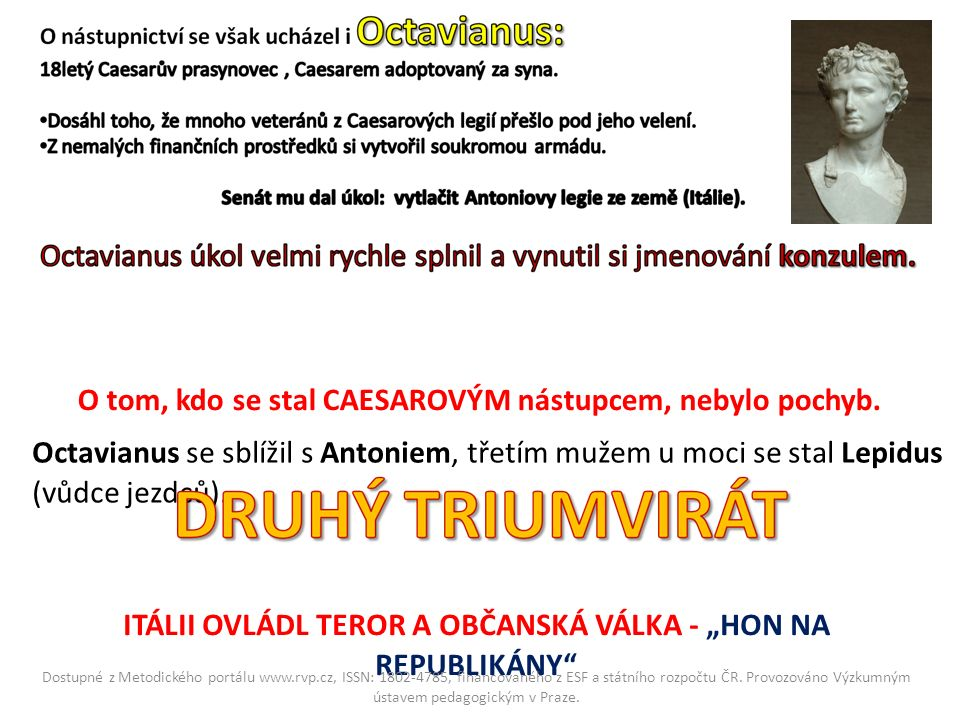O tom, kdo se stal CAESAROVÝM nástupcem, nebylo pochyb. Octavianus se sblížil s Antoniem, třetím mužem u moci se stal Lepidus (vůdce jezdců). ITÁLII O