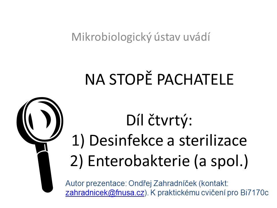 NA STOPĚ PACHATELE Díl čtvrtý: 1) Desinfekce a sterilizace 2) Enterobakterie (a spol.) Mikrobiologický ústav uvádí  Autor prezentace: Ondřej Zahradníček (kontakt: zahradnicek@fnusa.czzahradnicek@fnusa.cz).