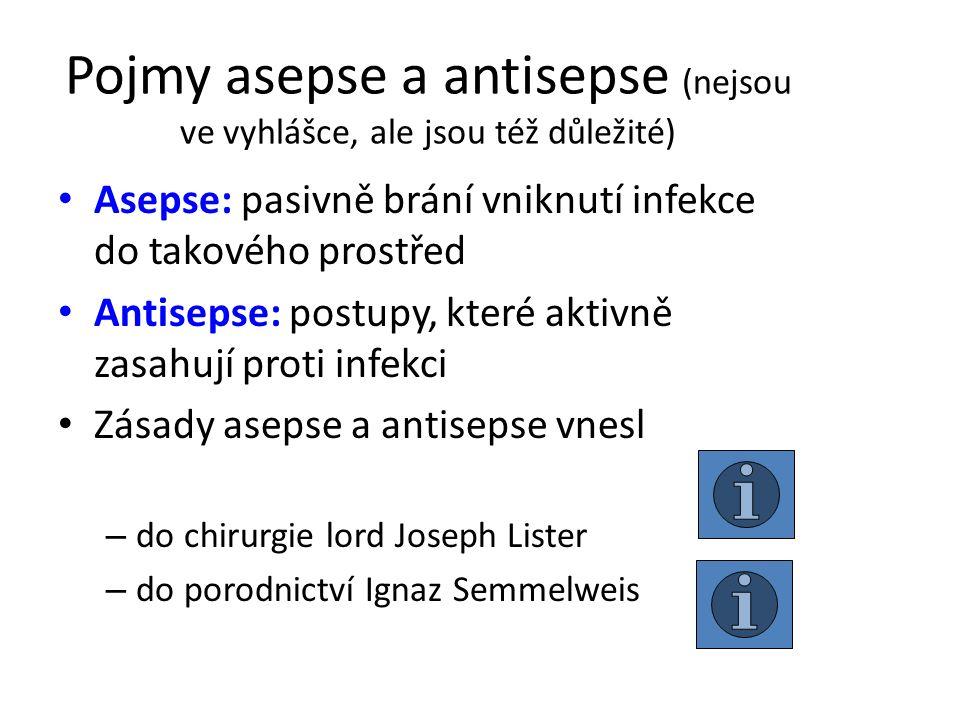 Pojmy asepse a antisepse (nejsou ve vyhlášce, ale jsou též důležité) Asepse: pasivně brání vniknutí infekce do takového prostřed Antisepse: postupy, které aktivně zasahují proti infekci Zásady asepse a antisepse vnesl – do chirurgie lord Joseph Lister – do porodnictví Ignaz Semmelweis
