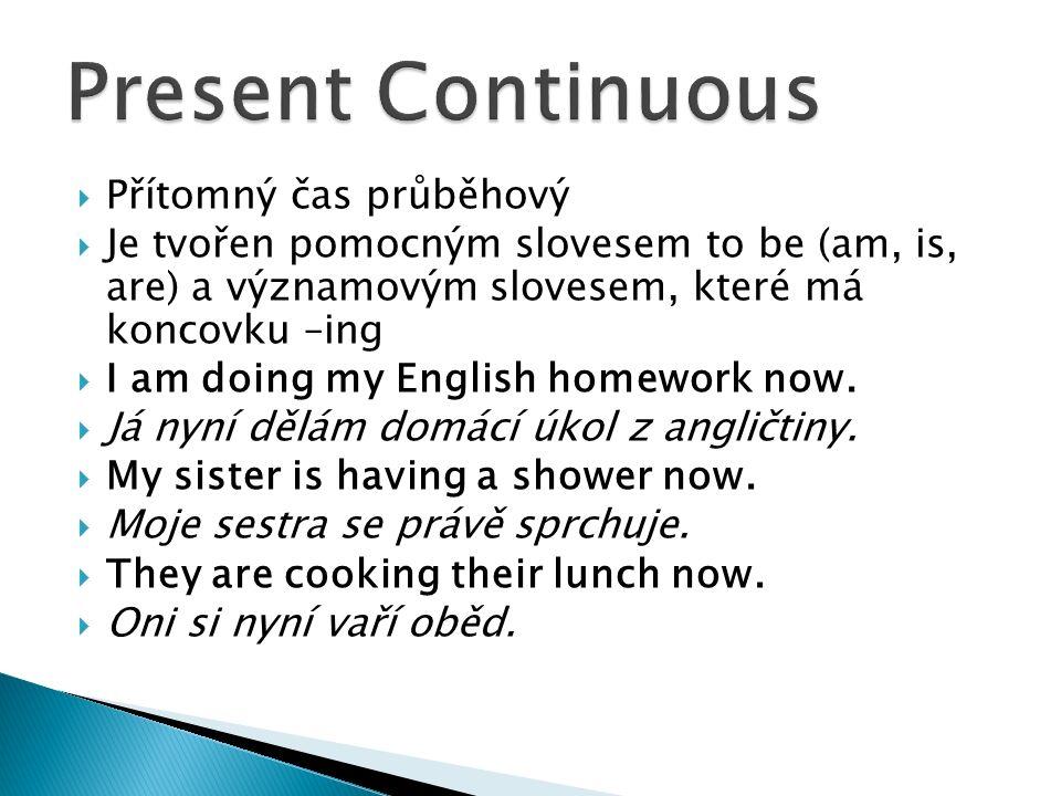 Přítomný čas průběhový  Je tvořen pomocným slovesem to be (am, is, are) a významovým slovesem, které má koncovku –ing  I am doing my English homework now.