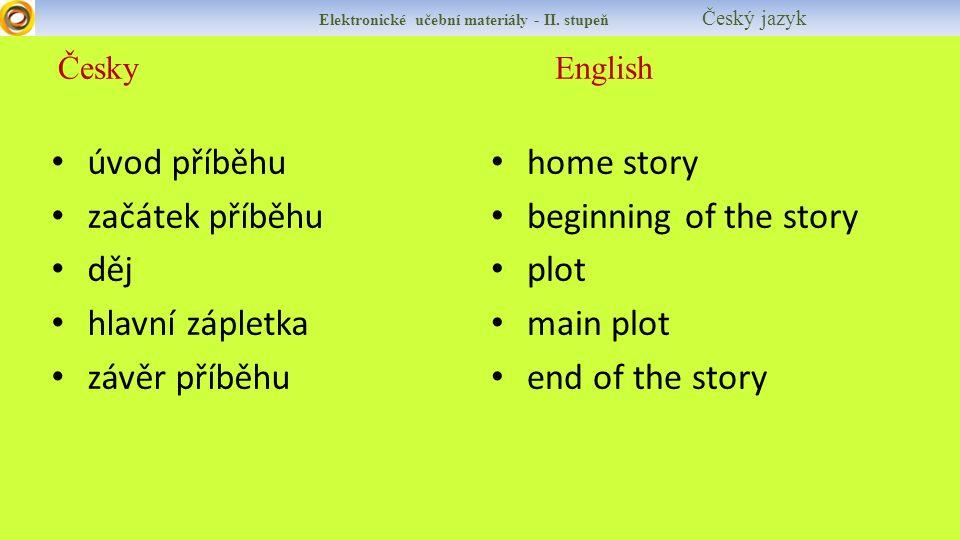Česky English Elektronické učební materiály - II. stupeň Český jazyk úvod příběhu začátek příběhu děj hlavní zápletka závěr příběhu home story beginni