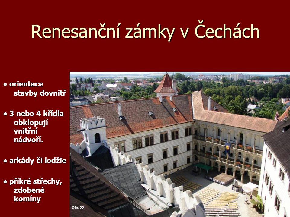 Renesanční zámky v Čechách ● orientace stavby dovnitř ● 3 nebo 4 křídla obklopují vnitřní nádvoří. ● arkády či lodžie ● příkré střechy, zdobené komíny