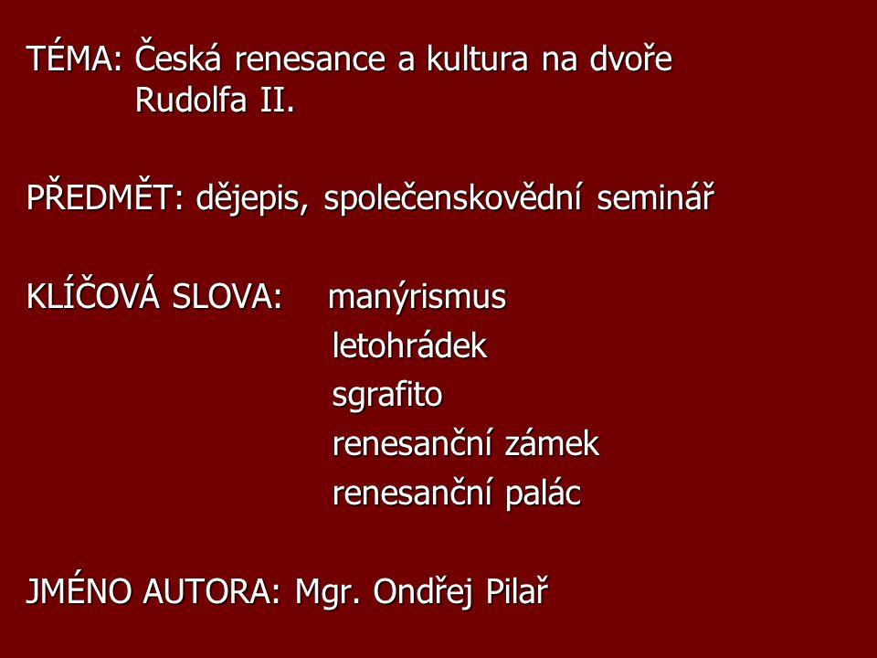 TÉMA: Česká renesance a kultura na dvoře Rudolfa II. PŘEDMĚT: dějepis, společenskovědní seminář KLÍČOVÁ SLOVA: manýrismus letohrádek letohrádek sgrafi
