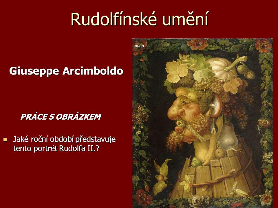 Rudolfínské umění Giuseppe Arcimboldo Giuseppe Arcimboldo PRÁCE S OBRÁZKEM PRÁCE S OBRÁZKEM Jaké roční období představuje tento portrét Rudolfa II.? J