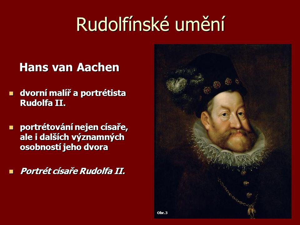 Rudolfínské umění Hans van Aachen Hans van Aachen dvorní malíř a portrétista Rudolfa II. dvorní malíř a portrétista Rudolfa II. portrétování nejen cís