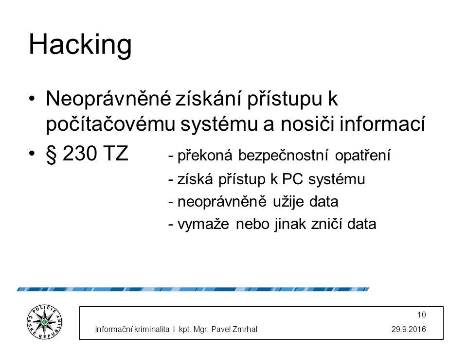 Hacking Neoprávněné získání přístupu k počítačovému systému a nosiči informací § 230 TZ - překoná bezpečnostní opatření - získá přístup k PC systému - neoprávněně užije data - vymaže nebo jinak zničí data 29.9.2016Informační kriminalita l kpt.